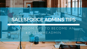 10 Random Tips to Become a Salesforce #AWESOMEADMIN