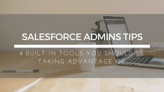 4 Built-in Tools Salesforce Admins Should Be Taking Advantage Of
