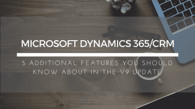 Additional Features in the Microsoft Dynamics 365/CRM Version 9 Update You Should Know About