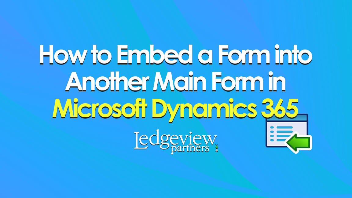 How to Embed a Main Form into Another Main Form in Microsoft Dynamics 365